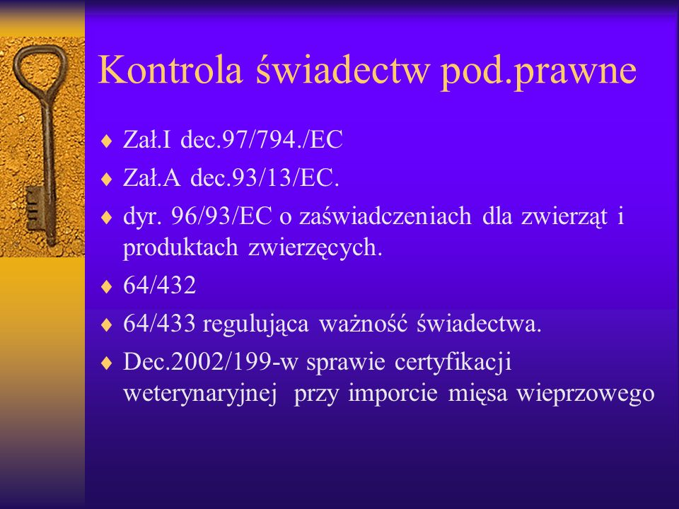 Kontrola świadectw pod.prawne Zał.I dec.97/794./EC Zał.A dec.93/13/EC. dyr. 96/93/EC o zaświadczeniach dla zwierząt i produktach zwierzęcych. 64/432 6