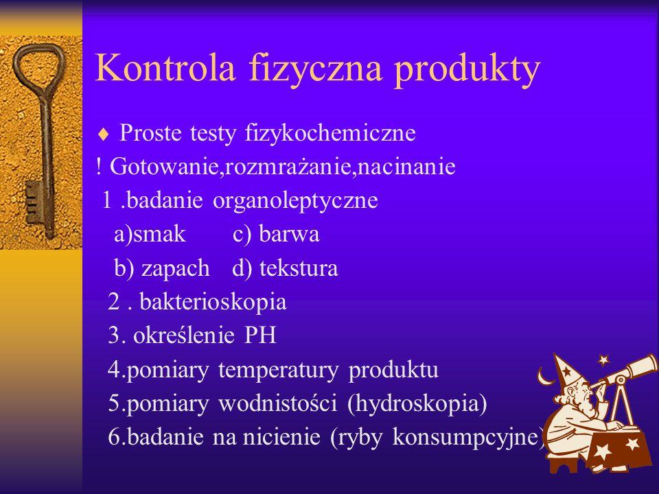 Kontrola fizyczna produkty Proste testy fizykochemiczne ! Gotowanie,rozmrażanie,nacinanie 1.badanie organoleptyczne a)smak c) barwa b) zapach d) tekst