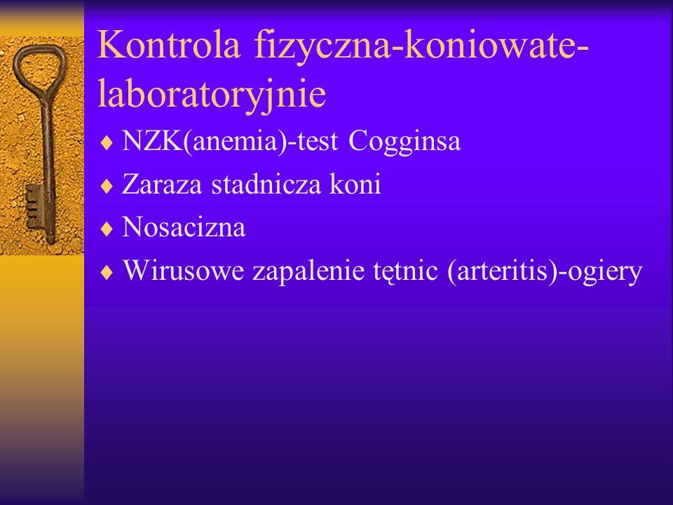 Kontrola fizyczna-koniowate- laboratoryjnie NZK(anemia)-test Cogginsa Zaraza stadnicza koni Nosacizna Wirusowe zapalenie tętnic (arteritis)-ogiery