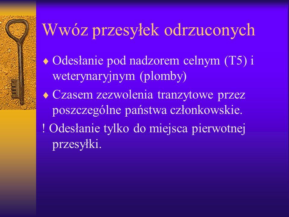 Wwóz przesyłek odrzuconych Odesłanie pod nadzorem celnym (T5) i weterynaryjnym (plomby) Czasem zezwolenia tranzytowe przez poszczególne państwa członk