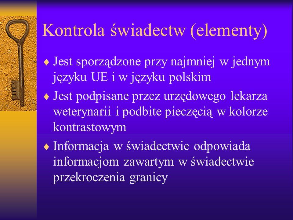 Kontrola świadectw (elementy) Jest sporządzone przy najmniej w jednym języku UE i w języku polskim Jest podpisane przez urzędowego lekarza weterynarii