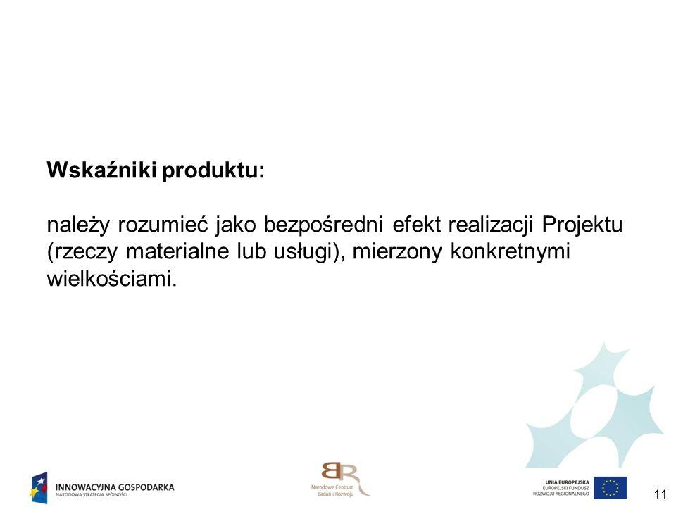 11 Wskaźniki produktu: należy rozumieć jako bezpośredni efekt realizacji Projektu (rzeczy materialne lub usługi), mierzony konkretnymi wielkościami.