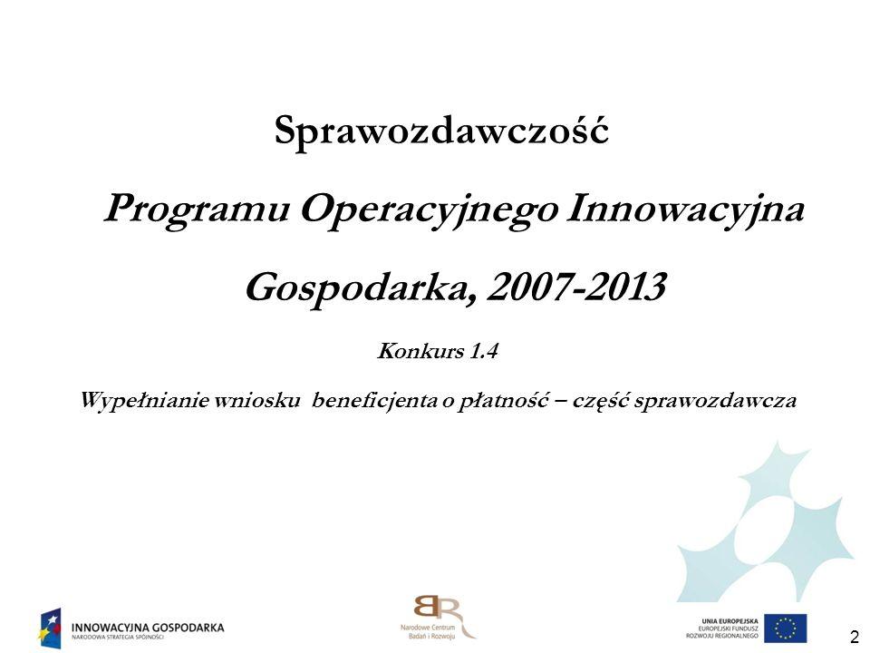 Sprawozdawczość Programu Operacyjnego Innowacyjna Gospodarka, 2007-2013 Konkurs 1.4 Wypełnianie wniosku beneficjenta o płatność – część sprawozdawcza