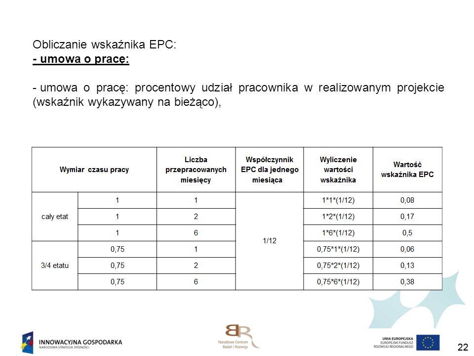 22 Obliczanie wskaźnika EPC: - umowa o pracę: - umowa o pracę: procentowy udział pracownika w realizowanym projekcie (wskaźnik wykazywany na bieżąco),