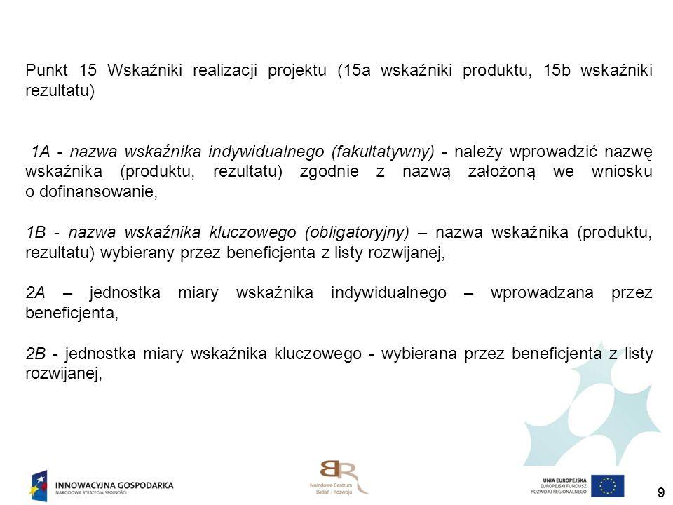 10 2 - wartość bazowa mierzona przed rozpoczęciem realizacji projektu – wartość zgodnie z wnioskiem o dofinansowanie, 3 - wartość docelowa – wartość zgodnie w wnioskiem o dofinansowanie, 4 - wartość wskaźnika osiągnięta od złożenia poprzedniego wniosku o płatność – wartość wskaźnika osiągnięta w okresie sprawozdawczym, 5 - wartość wskaźnika osiągnięta od początku realizacji projektu – stanowi sumę wartości wskaźnika z bieżącego wniosku oraz poprzednich zaakceptowanych wniosków o płatność.