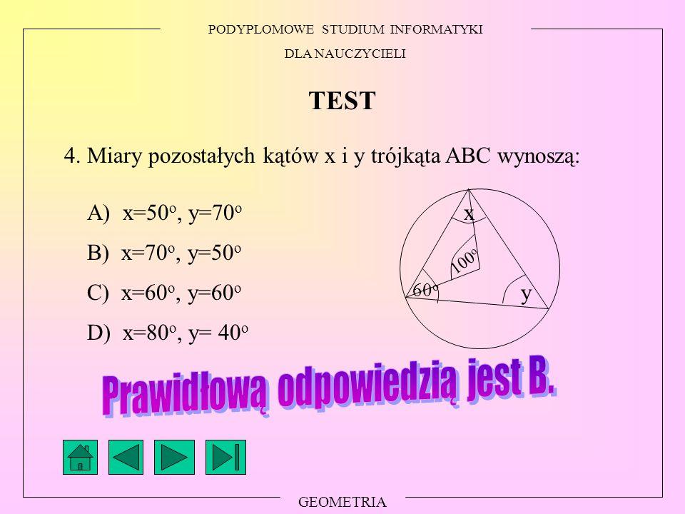 PODYPLOMOWE STUDIUM INFORMATYKI DLA NAUCZYCIELI GEOMETRIA TEST 4. Miary pozostałych kątów x i y trójkąta ABC wynoszą: A) x=50 o, y=70 o B) x=70 o, y=5