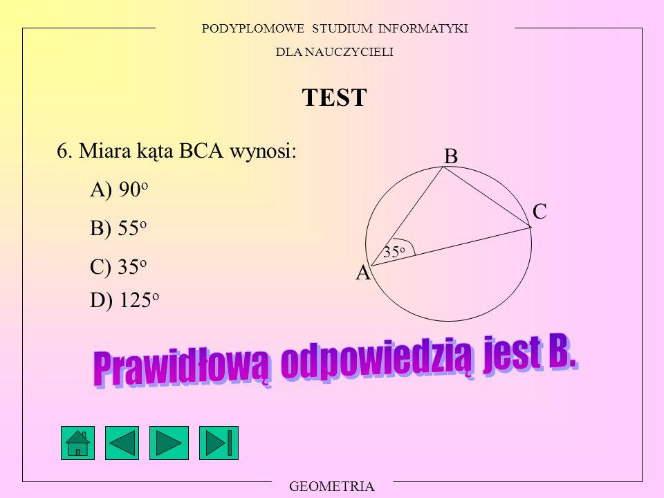 PODYPLOMOWE STUDIUM INFORMATYKI DLA NAUCZYCIELI GEOMETRIA TEST 6. Miara kąta BCA wynosi: A) 90 o B) 55 o C) 35 o D) 125 o 35 o A B C