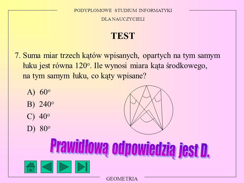 PODYPLOMOWE STUDIUM INFORMATYKI DLA NAUCZYCIELI GEOMETRIA TEST 7. Suma miar trzech kątów wpisanych, opartych na tym samym łuku jest równa 120 o. Ile w