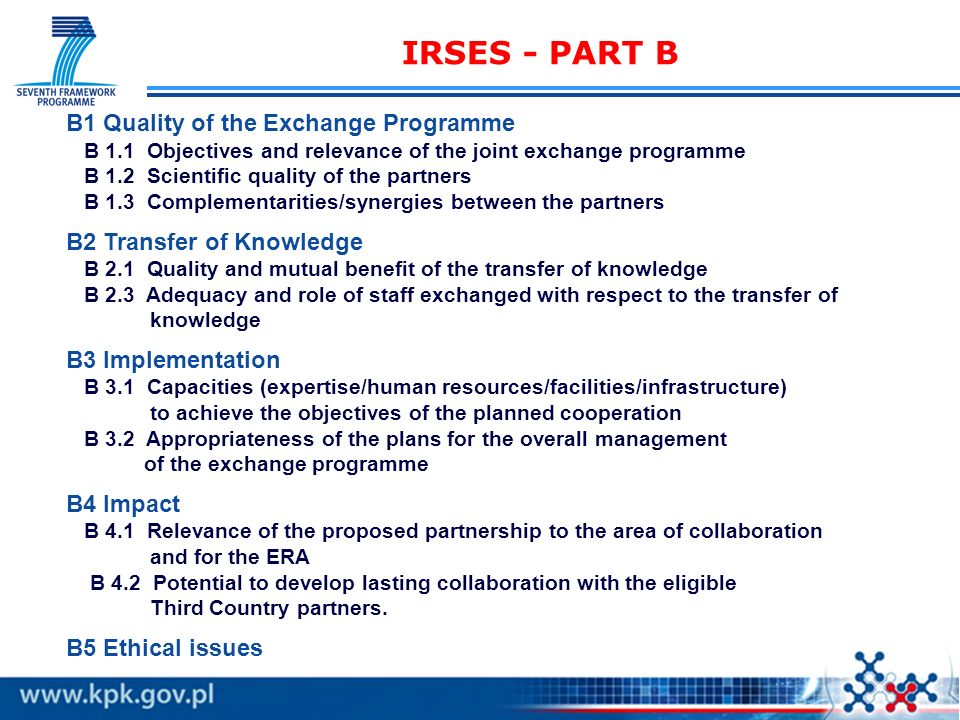 IRSES - PART B B1 Quality of the Exchange Programme B 1.1 Objectives and relevance of the joint exchange programme B 1.2 Scientific quality of the partners B 1.3 Complementarities/synergies between the partners B2 Transfer of Knowledge B 2.1 Quality and mutual benefit of the transfer of knowledge B 2.3 Adequacy and role of staff exchanged with respect to the transfer of knowledge B3 Implementation B 3.1 Capacities (expertise/human resources/facilities/infrastructure) to achieve the objectives of the planned cooperation B 3.2 Appropriateness of the plans for the overall management of the exchange programme B4 Impact B 4.1 Relevance of the proposed partnership to the area of collaboration and for the ERA B 4.2 Potential to develop lasting collaboration with the eligible Third Country partners.