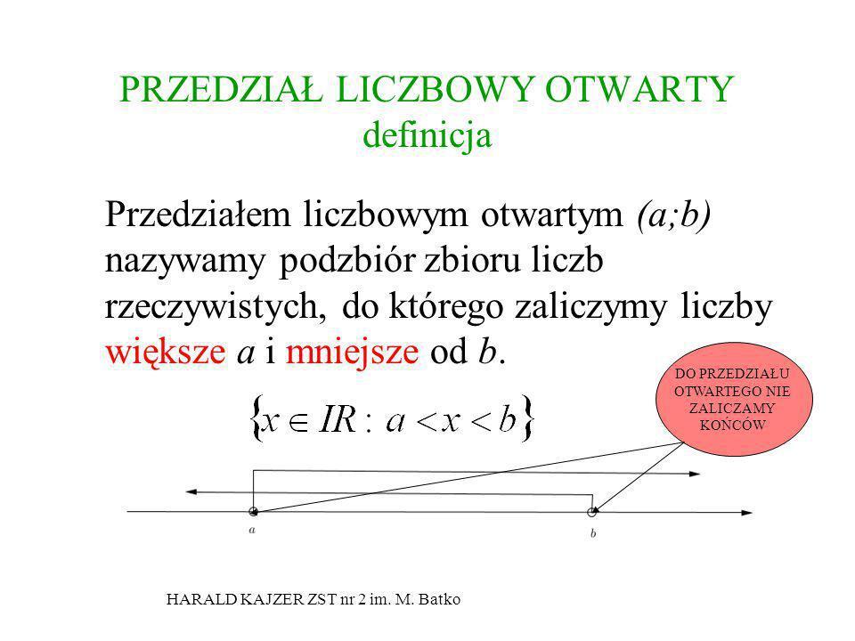 HARALD KAJZER ZST nr 2 im. M. Batko PRZEDZIAŁ LICZBOWY OTWARTY definicja Przedziałem liczbowym otwartym (a;b) nazywamy podzbiór zbioru liczb rzeczywis