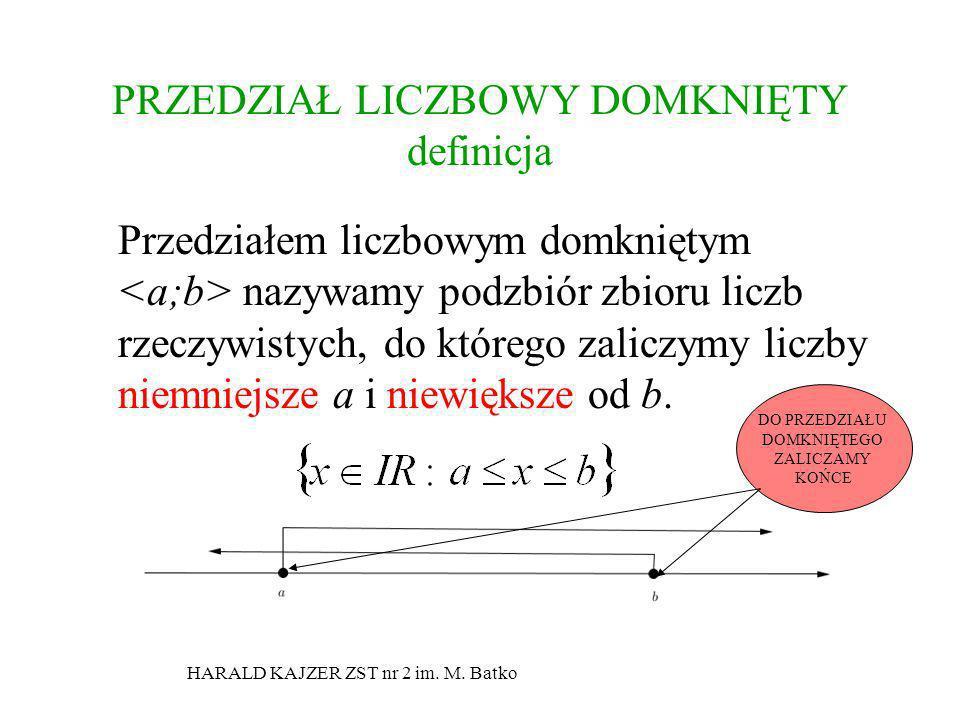 HARALD KAJZER ZST nr 2 im. M. Batko PRZEDZIAŁ LICZBOWY DOMKNIĘTY definicja Przedziałem liczbowym domkniętym nazywamy podzbiór zbioru liczb rzeczywisty