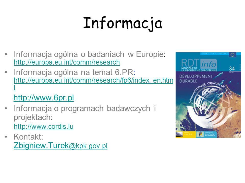 Informacja Informacja ogólna o badaniach w Europie: http://europa.eu.int/comm/research Informacja ogólna na temat 6.PR: http://europa.eu.int/comm/research/fp6/index_en.htm l http://www.6pr.pl Informacja o programach badawczych i projektach: http://www.cordis.lu Kontakt: Zbigniew.Turek @kpk.gov.pl
