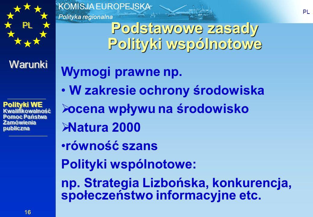 Polityka regionalna KOMISJA EUROPEJSKA PL 16 Podstawowe zasady Polityki wspólnotowe Wymogi prawne np. W zakresie ochrony środowiska ocena wpływu na śr