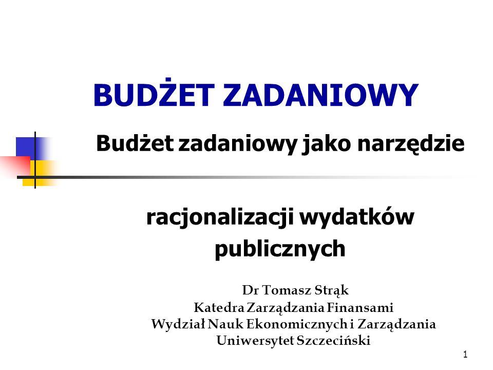 1 BUDŻET ZADANIOWY Budżet zadaniowy jako narzędzie racjonalizacji wydatków publicznych Dr Tomasz Strąk Katedra Zarządzania Finansami Wydział Nauk Ekon