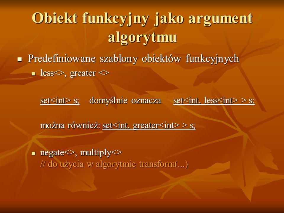 Obiekt funkcyjny jako argument algorytmu Predefiniowane szablony obiektów funkcyjnych Predefiniowane szablony obiektów funkcyjnych less<>, greater <>