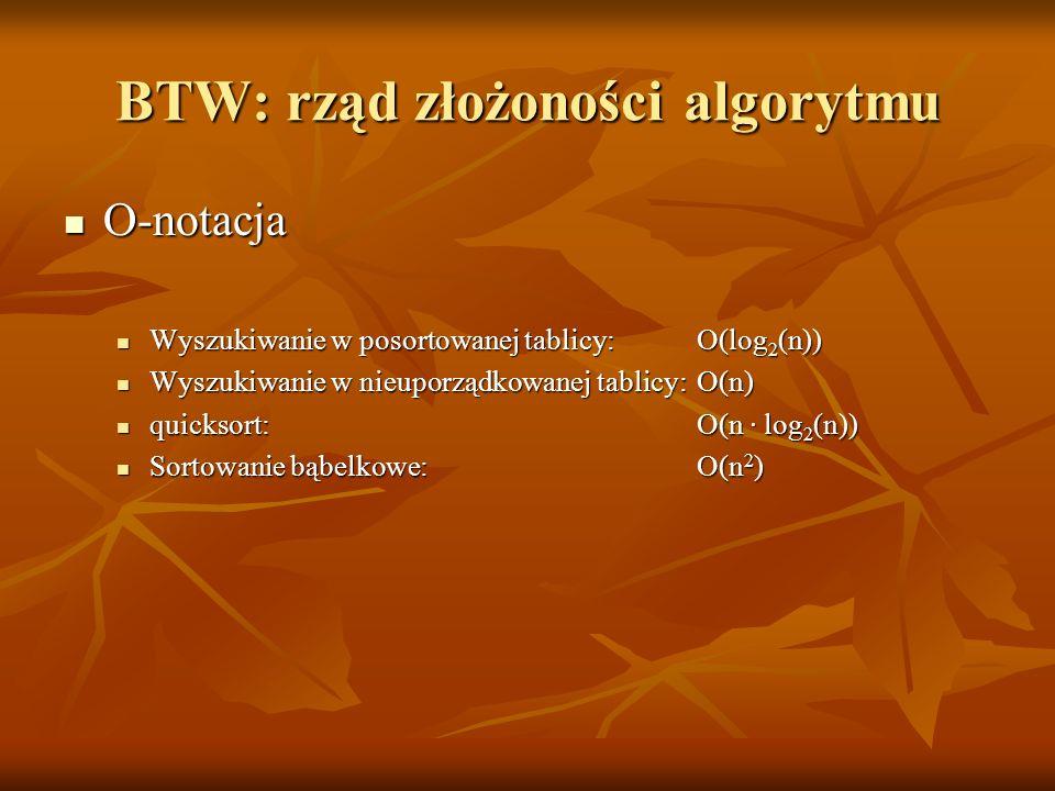BTW: rząd złożoności algorytmu O-notacja O-notacja Wyszukiwanie w posortowanej tablicy:O(log 2 (n)) Wyszukiwanie w posortowanej tablicy:O(log 2 (n)) W