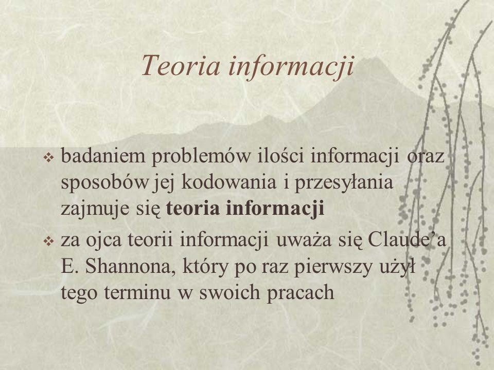 Teoria informacji badaniem problemów ilości informacji oraz sposobów jej kodowania i przesyłania zajmuje się teoria informacji za ojca teorii informacji uważa się Claudea E.