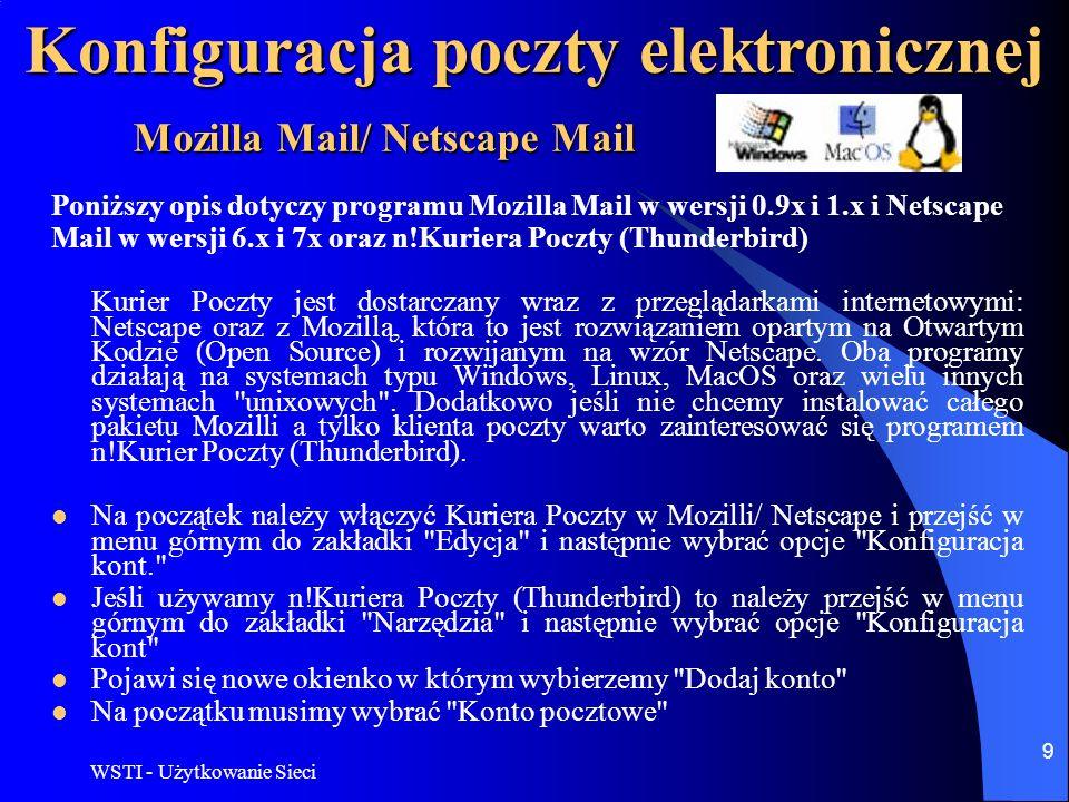 WSTI - Użytkowanie Sieci 10 Konfiguracja poczty elektronicznej W następnym oknie Tożsamość wypełniamy pola Twoje imię, nazwisko lub pseudonim , natomiast w polu Adres e-mail --> oczywiście nasze konto pocztowe, czyli: kowalski@mail.pl Następnie w zakładce Informacje o serwerze --> wybieramy POP i SMTP, gdzie wpisujemy adres serwera/ów poczty podane nam przez administratora Dalej Nazwa użytkownika --> czyli nasz login Potem Nazwa konta --> czyli opis konto, może być też kowalski@mail.pl Na koniec kreator kont pokaże podsumowanie i jeśli jest wszystko poprawnie wpisane wybieramy Zakończ Po zakończeniu wpisaywania wszystkich danych nasze konto wyświetli się na liście (w menu Konfiguracja kont Kuriera Poczty ) Jeśli wybierzemy opcje konta (czyli Edycja > Konfiguracja kont Kuriera Poczty ) to pojawią się dane, które powinny wyglądać analogicznie do poniższych ilustracji Mozilla Mail/ Netscape Mail