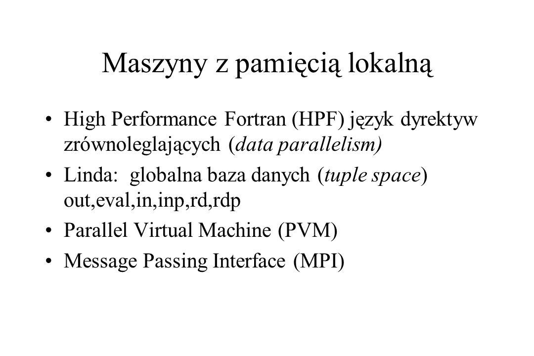 Maszyny z pamięcią lokalną High Performance Fortran (HPF) język dyrektyw zrównoleglających (data parallelism) Linda: globalna baza danych (tuple space