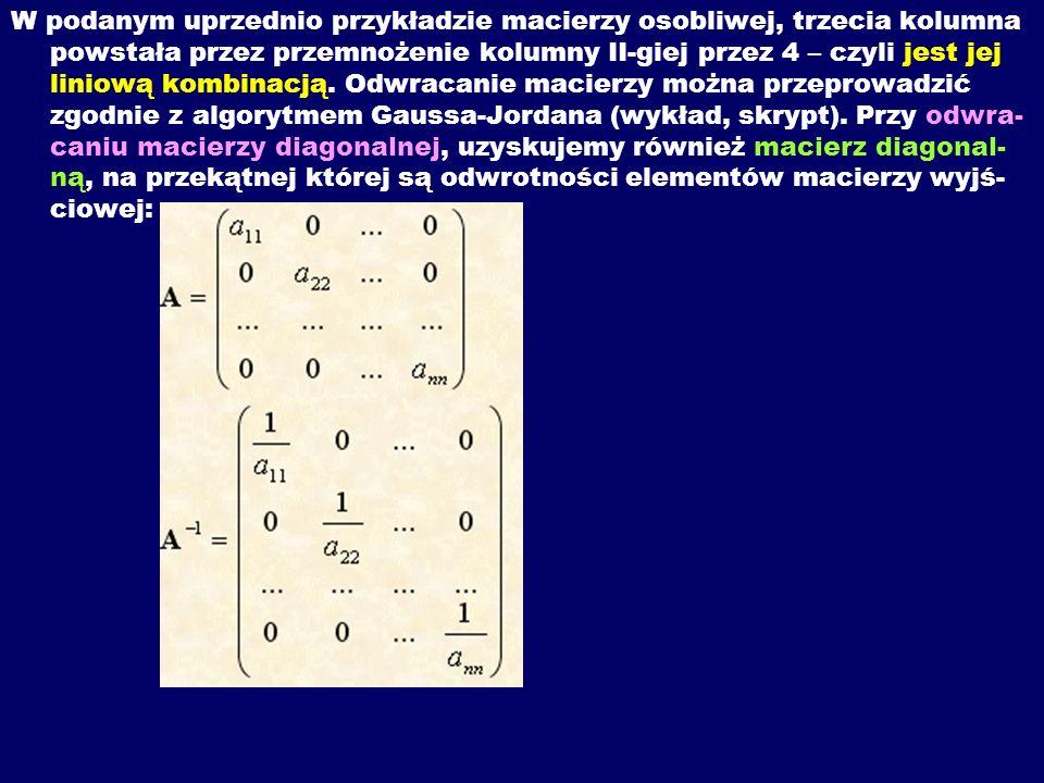 W podanym uprzednio przykładzie macierzy osobliwej, trzecia kolumna powstała przez przemnożenie kolumny II-giej przez 4 – czyli jest jej liniową kombi