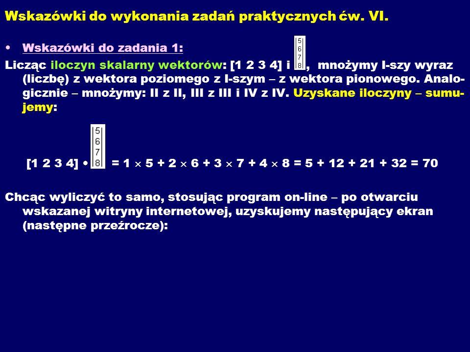 Wskazówki do wykonania zadań praktycznych ćw. VI. Wskazówki do zadania 1: Licząc iloczyn skalarny wektorów: [1 2 3 4] i, mnożymy I-szy wyraz (liczbę)