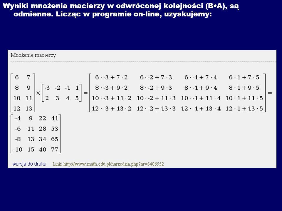 Wyniki mnożenia macierzy w odwróconej kolejności (B A), są odmienne. Licząc w programie on-line, uzyskujemy: