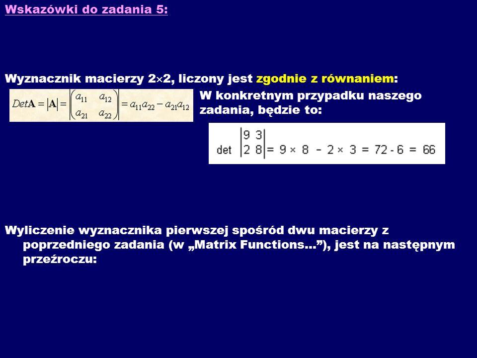 Wskazówki do zadania 5: Wyznacznik macierzy 2 2, liczony jest zgodnie z równaniem: W konkretnym przypadku naszego zadania, będzie to: Wyliczenie wyzna