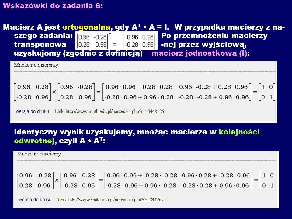 Wskazówki do zadania 6: Macierz A jest ortogonalna, gdy A T A = I. W przypadku macierzy z na- szego zadania: Po przemnożeniu macierzy transponowa -nej