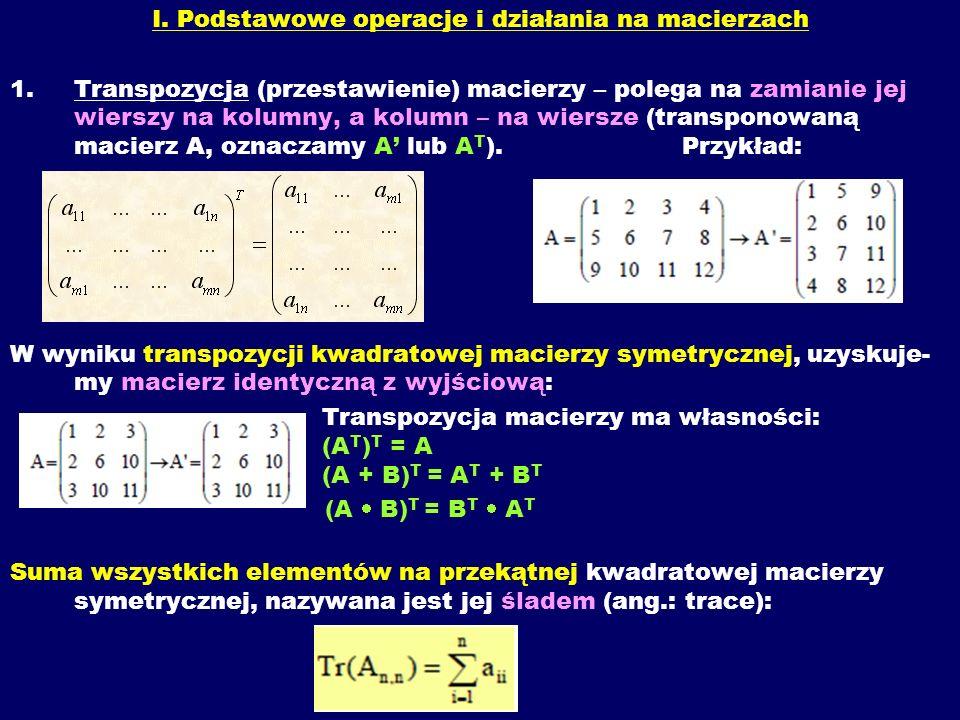 I. Podstawowe operacje i działania na macierzach 1.Transpozycja (przestawienie) macierzy – polega na zamianie jej wierszy na kolumny, a kolumn – na wi