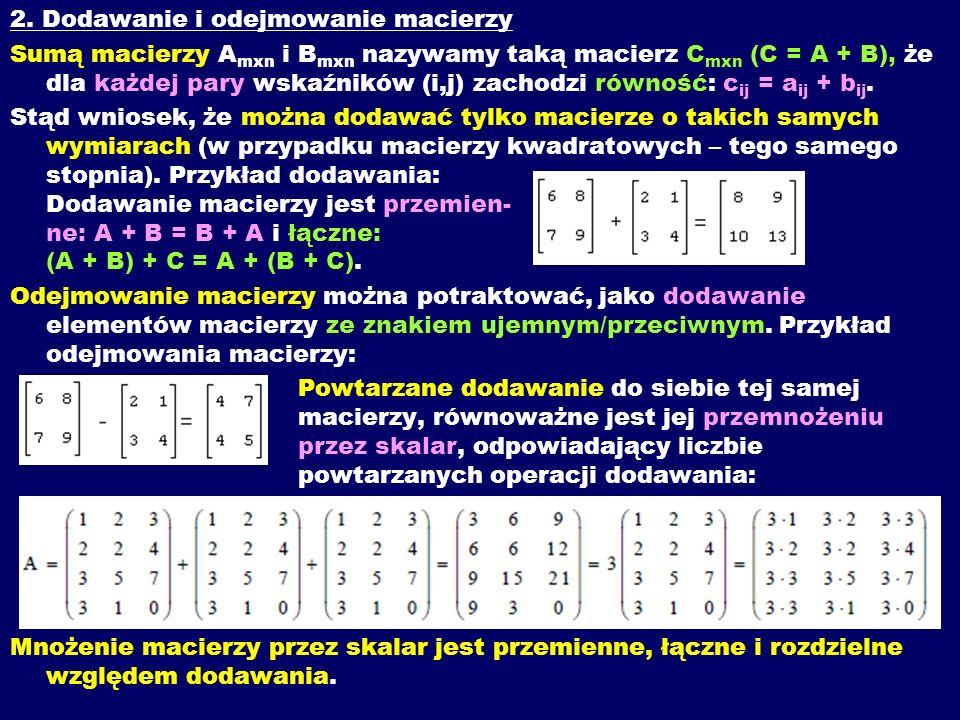 2. Dodawanie i odejmowanie macierzy Sumą macierzy A mxn i B mxn nazywamy taką macierz C mxn (C = A + B), że dla każdej pary wskaźników (i,j) zachodzi