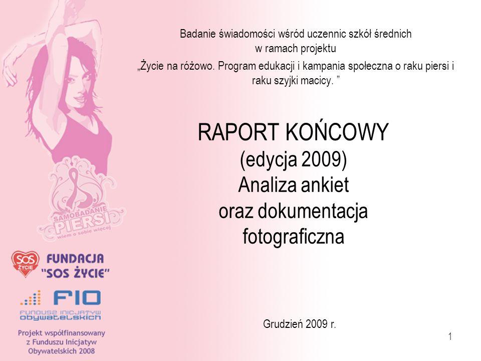 1 RAPORT KOŃCOWY (edycja 2009) Analiza ankiet oraz dokumentacja fotograficzna Badanie świadomości wśród uczennic szkół średnich w ramach projektu Życi