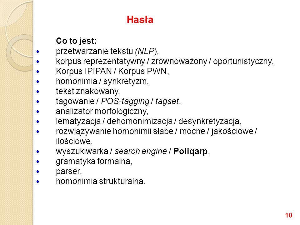 Co to jest: przetwarzanie tekstu (NLP), korpus reprezentatywny / zrównoważony / oportunistyczny, Korpus IPIPAN / Korpus PWN, homonimia / synkretyzm, tekst znakowany, tagowanie / POS-tagging / tagset, analizator morfologiczny, lematyzacja / dehomonimizacja / desynkretyzacja, rozwiązywanie homonimii słabe / mocne / jakościowe / ilościowe, wyszukiwarka / search engine / Poliqarp, gramatyka formalna, parser, homonimia strukturalna.