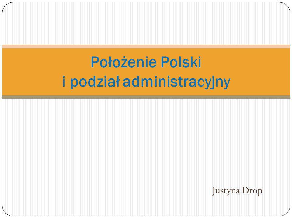 Justyna Drop Położenie Polski i podział administracyjny