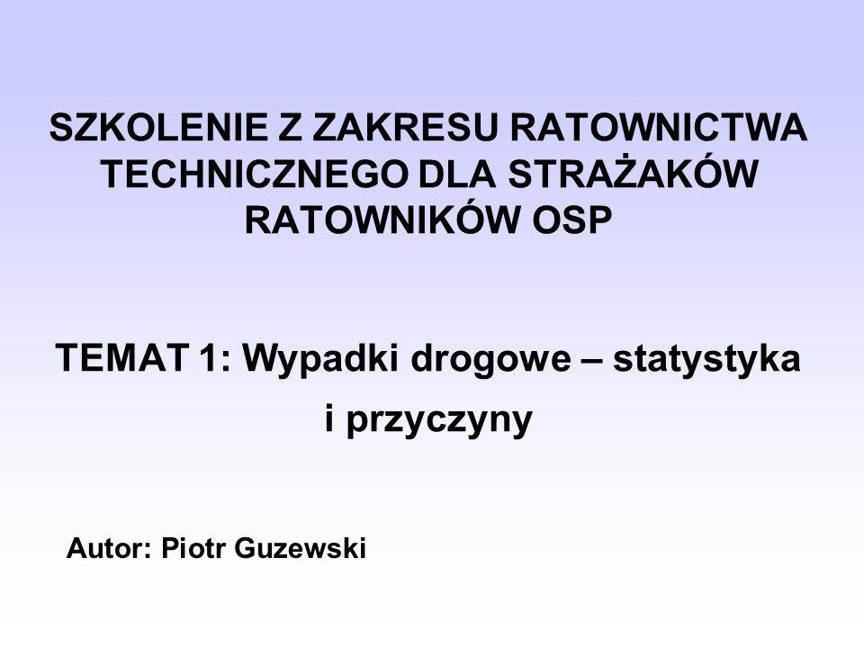 SZKOLENIE Z ZAKRESU RATOWNICTWA TECHNICZNEGO DLA STRAŻAKÓW RATOWNIKÓW OSP TEMAT 1: Wypadki drogowe – statystyka i przyczyny Autor: Piotr Guzewski