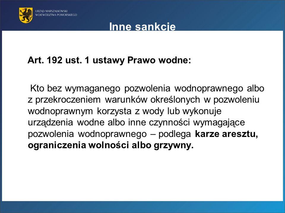 Inne sankcje Art. 192 ust. 1 ustawy Prawo wodne: Kto bez wymaganego pozwolenia wodnoprawnego albo z przekroczeniem warunków określonych w pozwoleniu w