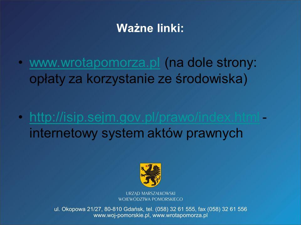 Ważne linki: www.wrotapomorza.pl (na dole strony: opłaty za korzystanie ze środowiska)www.wrotapomorza.pl http://isip.sejm.gov.pl/prawo/index.html - i