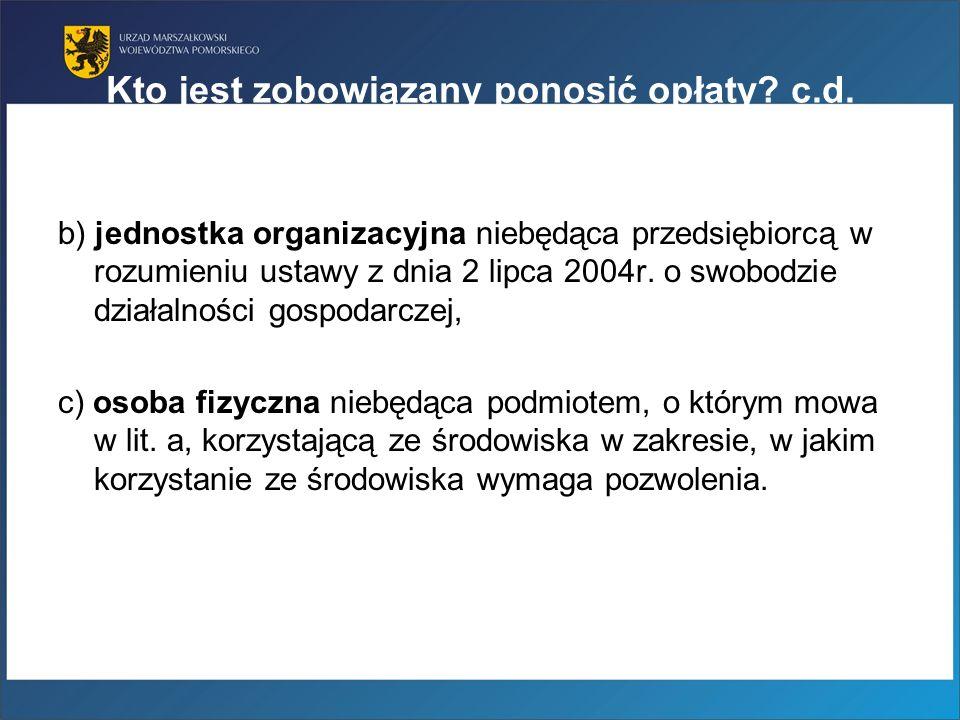 Kto jest zobowiązany ponosić opłaty? c.d. b) jednostka organizacyjna niebędąca przedsiębiorcą w rozumieniu ustawy z dnia 2 lipca 2004r. o swobodzie dz