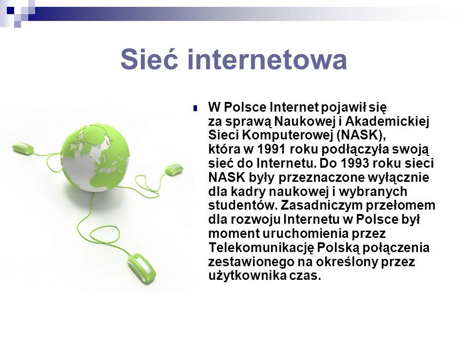 Sieć internetowa W Polsce Internet pojawił się za sprawą Naukowej i Akademickiej Sieci Komputerowej (NASK), która w 1991 roku podłączyła swoją sieć do