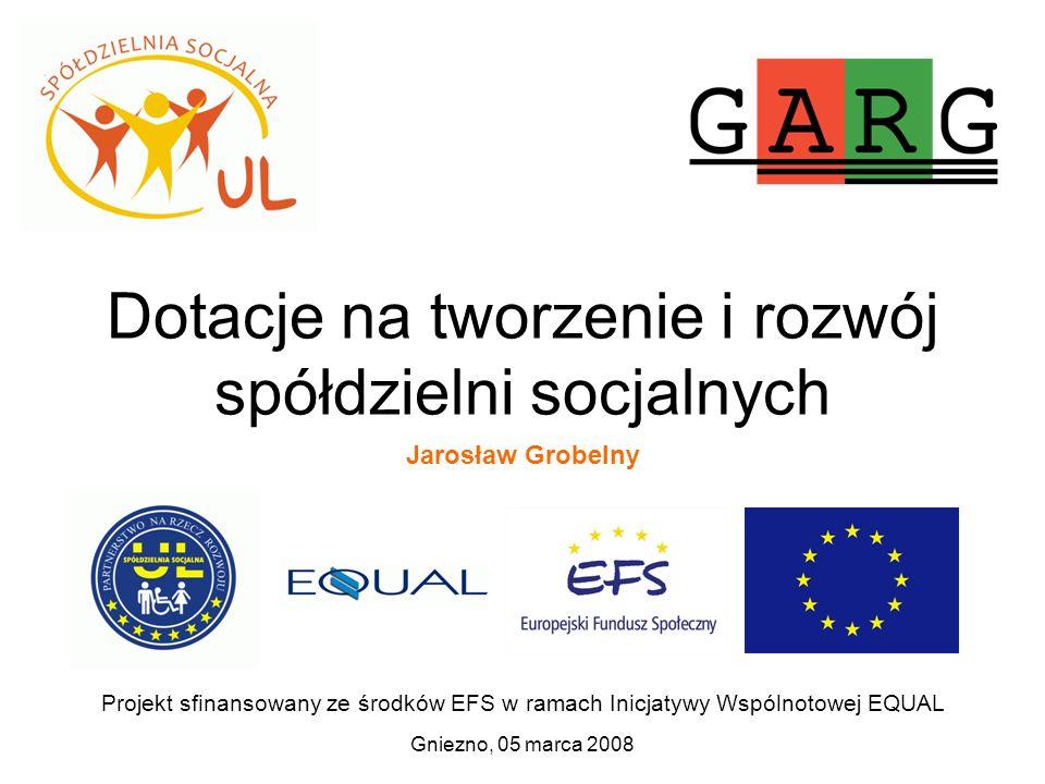 Dotacje na tworzenie i rozwój spółdzielni socjalnych Gniezno, 05 marca 2008 Projekt sfinansowany ze środków EFS w ramach Inicjatywy Wspólnotowej EQUAL