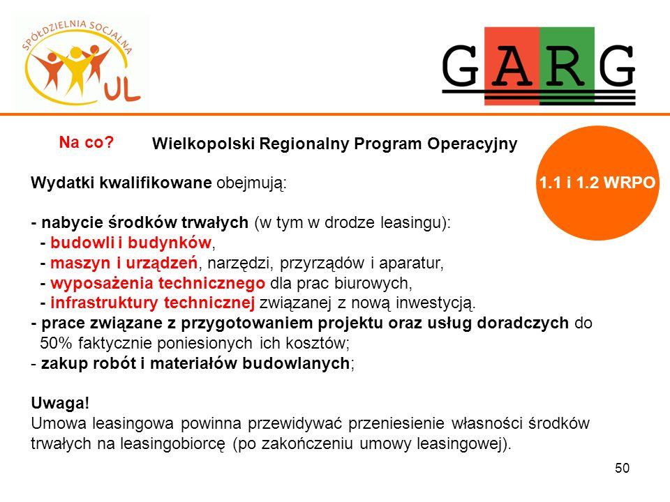 50 Wielkopolski Regionalny Program Operacyjny Na co? Wydatki kwalifikowane obejmują: - nabycie środków trwałych (w tym w drodze leasingu): - budowli i