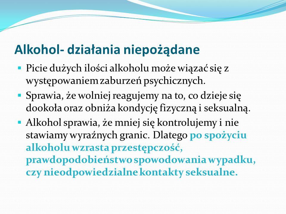 Alkohol- działania niepożądane Picie dużych ilości alkoholu może wiązać się z występowaniem zaburzeń psychicznych. Sprawia, że wolniej reagujemy na to