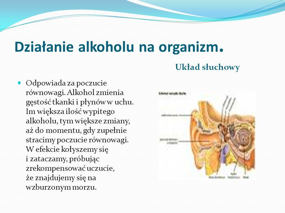 Działanie alkoholu na organizm. Układ słuchowy Odpowiada za poczucie równowagi. Alkohol zmienia gęstość tkanki i płynów w uchu. Im większa ilość wypit