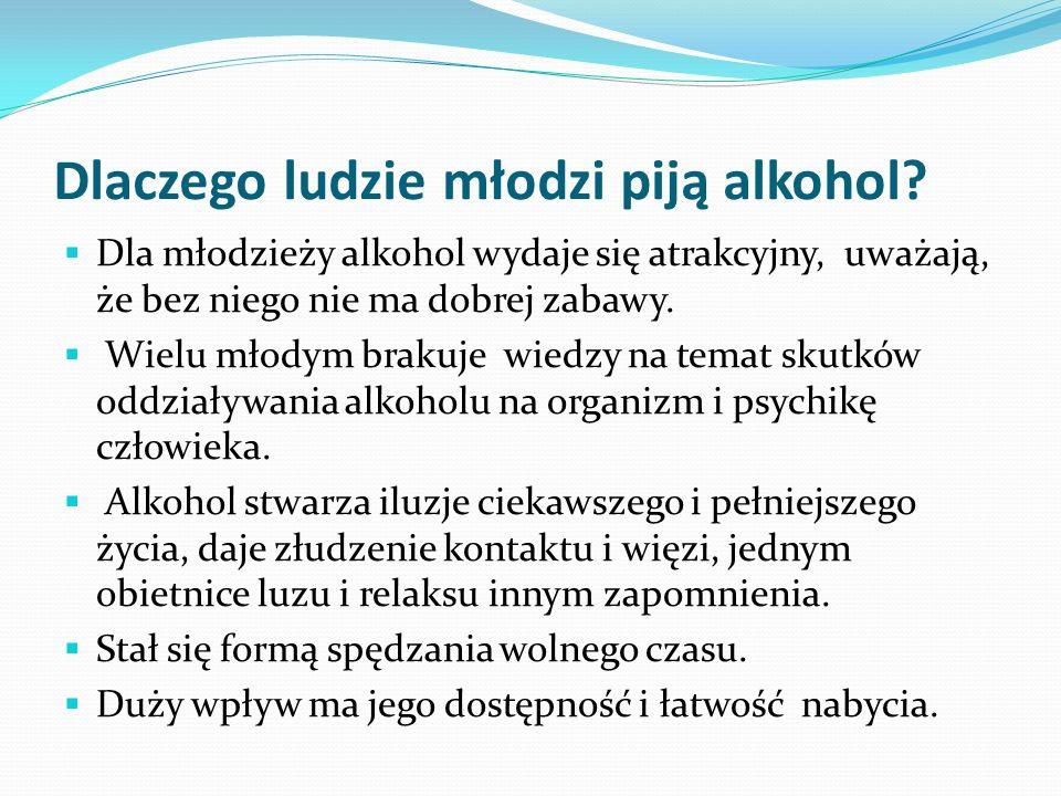 Dlaczego ludzie młodzi piją alkohol? Dla młodzieży alkohol wydaje się atrakcyjny, uważają, że bez niego nie ma dobrej zabawy. Wielu młodym brakuje wie