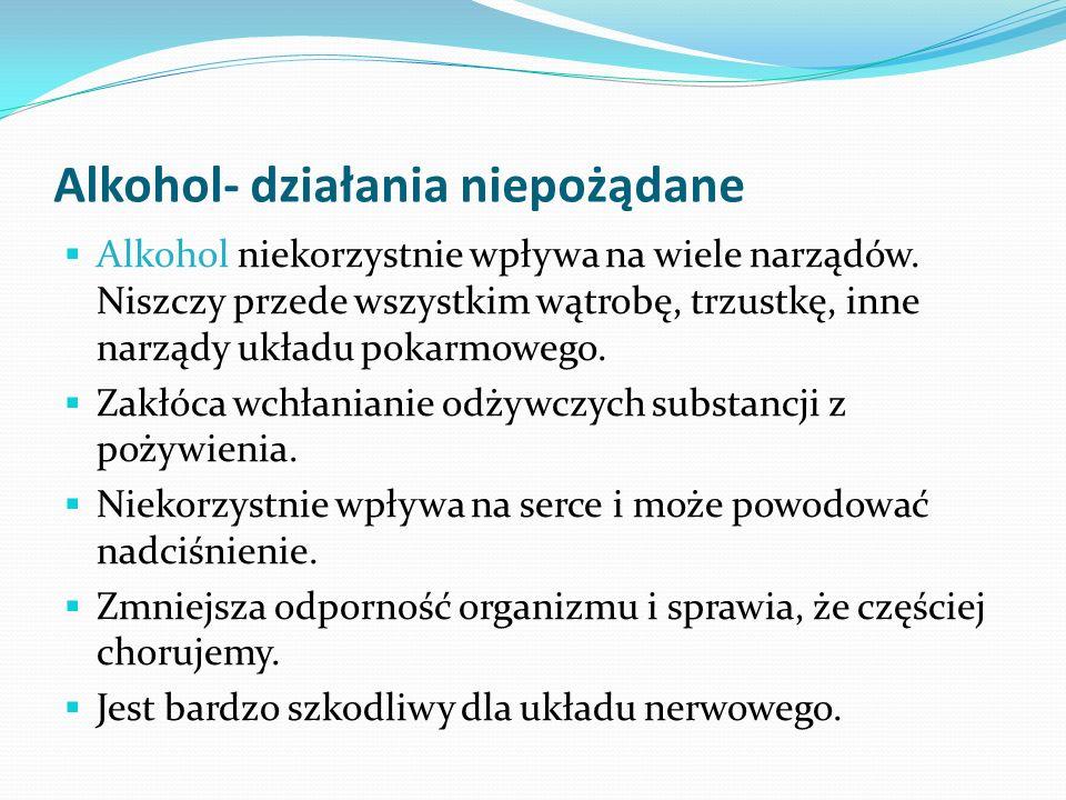 Alkohol- działania niepożądane Alkohol niekorzystnie wpływa na wiele narządów. Niszczy przede wszystkim wątrobę, trzustkę, inne narządy układu pokarmo