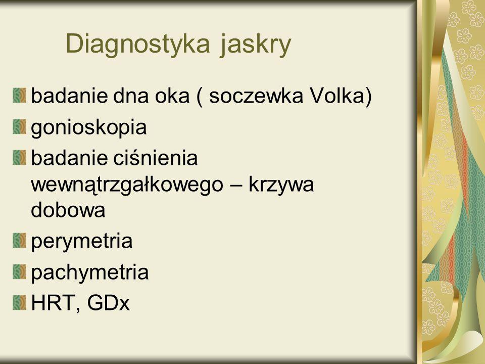 Diagnostyka jaskry badanie dna oka ( soczewka Volka) gonioskopia badanie ciśnienia wewnątrzgałkowego – krzywa dobowa perymetria pachymetria HRT, GDx