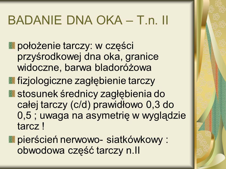 BADANIE DNA OKA – T.n. II położenie tarczy: w części przyśrodkowej dna oka, granice widoczne, barwa bladoróżowa fizjologiczne zagłębienie tarczy stosu