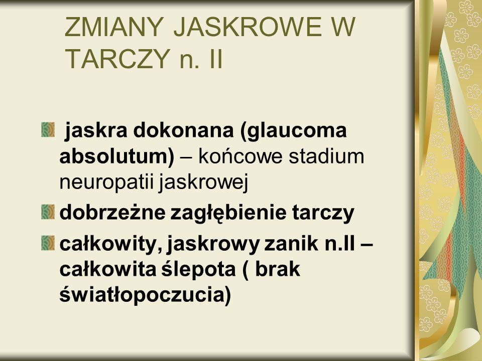 ZMIANY JASKROWE W TARCZY n. II jaskra dokonana (glaucoma absolutum) – końcowe stadium neuropatii jaskrowej dobrzeżne zagłębienie tarczy całkowity, jas