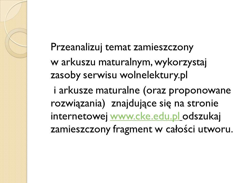 Przeanalizuj temat zamieszczony w arkuszu maturalnym, wykorzystaj zasoby serwisu wolnelektury.pl i arkusze maturalne (oraz proponowane rozwiązania) zn