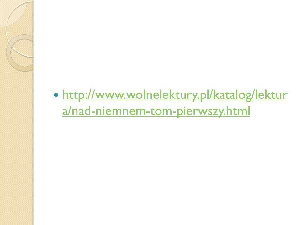 http://www.wolnelektury.pl/katalog/lektur a/nad-niemnem-tom-pierwszy.html http://www.wolnelektury.pl/katalog/lektur a/nad-niemnem-tom-pierwszy.html