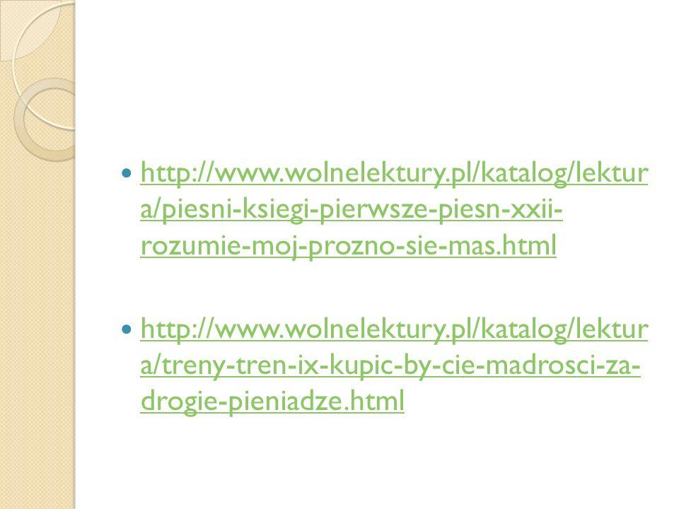 http://www.wolnelektury.pl/katalog/lektur a/piesni-ksiegi-pierwsze-piesn-xxii- rozumie-moj-prozno-sie-mas.html http://www.wolnelektury.pl/katalog/lekt